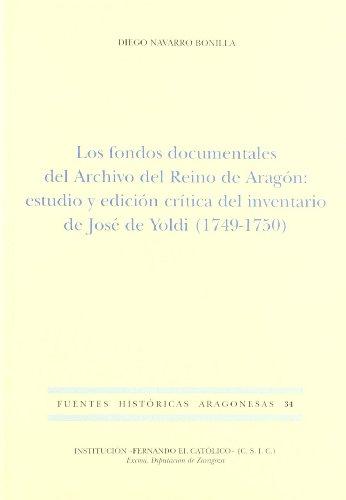 Los fondos documentales del archivo del reino de Aragón: Estudio y edición crítica del inventario de José de Yoldi, 1749-1750 (Fuentes históricas aragonesas)