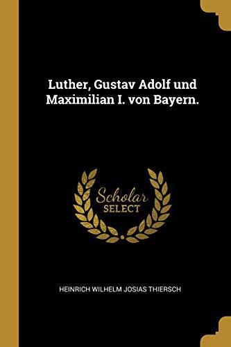 Luther, Gustav Adolf Und Maximilian I. Von Bayern.