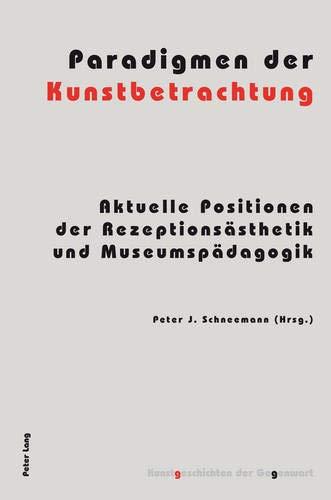 Paradigmen der Kunstbetrachtung: Aktuelle Positionen der Rezeptionsästhetik und Museumspädagogik (Kunstgeschichten der Gegenwart, Band 12)