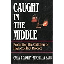 Caught in the Middle: Protecting the Children of H Igh-Conflict Divorce (Cloth Edition): Protecting the Children of High-Conflict Divorce