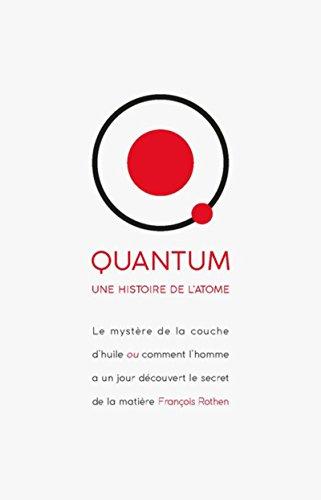 Quantum - Une histoire de l'atome: Le mystère de la couched'huile ou comment l'homme a un jour découvert le secret de la matière