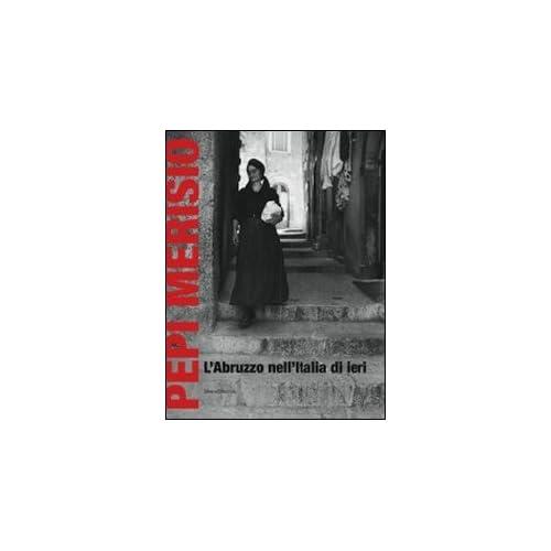 Pepi Merisio. L'abruzzo Nell'italia Di Ieri. La Memoria Per Il Nostro Presente In 100 Fotografie. Catalogo Della Mostra (Chieti, 13 Luglio-2 Ottobe 2011)