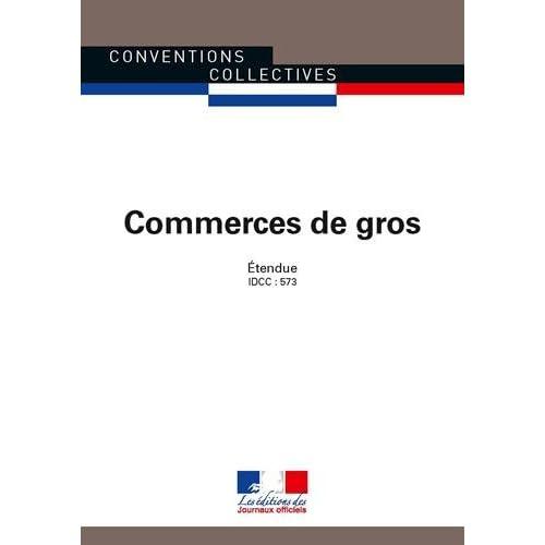Commerces de gros - Convention collective nationale étendue - 28ème édition - Brochure n° 3044 - IDCC : 573