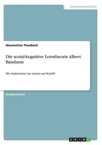 Die sozial-kognitive Lerntheorie Albert Banduras: Wie funktioniert das Lernen am Modell?