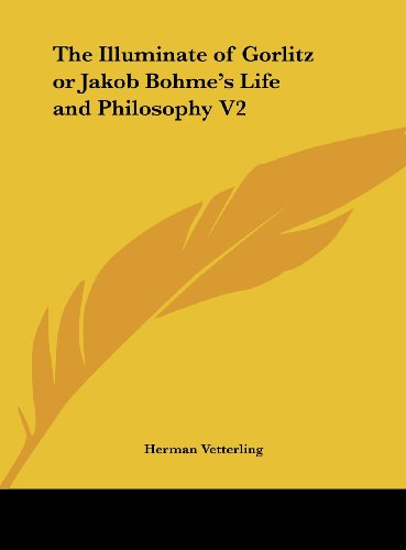 The Illuminate of Gorlitz or Jakob Bohme's Life and Philosophy V2