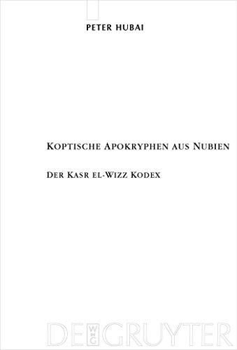 Koptische Apokryphen aus Nubien: Der Kasr el-Wizz Kodex (Texte und Untersuchungen zur Geschichte der altchristlichen Literatur 163)