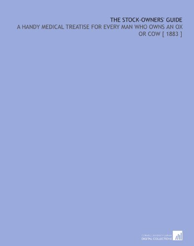 The Stock-Owners' Guide: A Handy Medical Treatise for Every Man Who Owns an Ox or Cow [ 1883 ] por George Smith Heatley