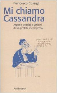 Mi chiamo Cassandra. Arguzie, giudizi e vaticini di un profeta incompreso