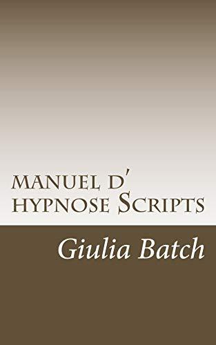 Manuel d' hypnose: scripts hypnotique (scripts hypnotiques t. 1) par  Giulia Batch