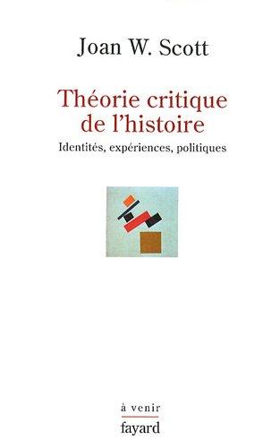 Théorie critique de l'histoire. Identités, Expériences, Politiques par Joan W. Scott