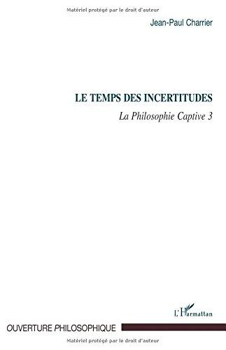 Temps des Incertitudes (T 3) la Philosophie Captive 3 par Jean-Paul Charrier