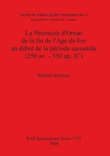 Peninsule D'oman De La Fin De L'age Du Fer Au Debut De La Periode Sassanide 250 Av.-350 Ap. Jc