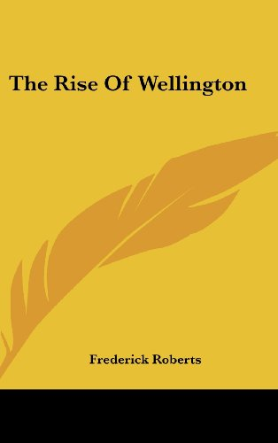 The Rise Of Wellington by Frederick Roberts