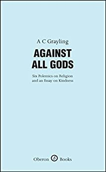 Against All Gods: Six Polemics on Religion and an Essay on Kindness: Six Polemics on Religion and an Essay on Kindness (Oberon Masters Series) by [Grayling, A.C.]