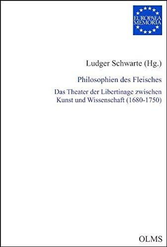 Philosophien des Fleisches: Das Theater der Libertinage zwischen Kunst und Wissenschaft (1680-1750) (Europaea Memoria - Reihe I)