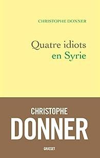 Quatre idiots en Syrie par Christophe Donner