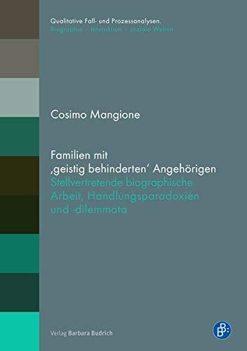 Familien mit ,geistig behinderten' Angehörigen: Stellvertretende biographische Arbeit, Handlungsparadoxien und -dilemmata (Qualitative Fall- und ... / ... / Biographie - Interaktion - soziale Welten)