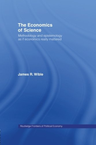 The Economics of Science: Methodology and Epistemology as if Economics Really Mattered (Routledge Frontiers of Political Economy)