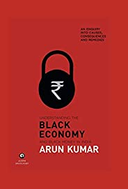 Understanding the Black Economy and Black Money in India: An Enquiry into Causes, Consequences and Remedies