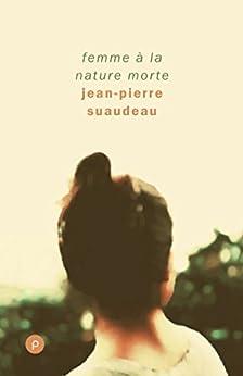 Femme à la nature morte: Portrait de femme dans la vie d'aujourd'hui, une révolte et ce qui s'ensuit. par [Suaudeau, Jean-Pierre]