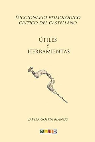 Útiles y herramientas: Diccionario etimológico crítico del Castellano: Volume 19 por Javier Goitia Blanco