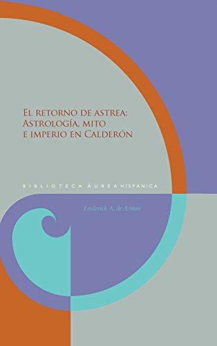 El retorno de Astrea :$bastrología, mito e imperio en Calderón (Biblioteca Áurea Hispánica) por Frederick A. de Armas