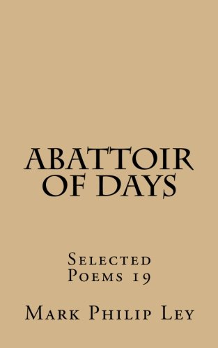 Abattoir of Days: Selected Poems 19: Volume 19 (Selected Poems of Mark Philip Ley)