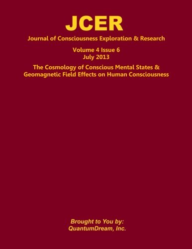 Journal of Consciousness Exploration & Research Volume 4 Issue 6: The Cosmology of Conscious Mental States & Geomagnetic Field Effects on Human Consciousness