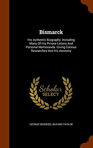 Bismarck: His Authentic Biography: Including Many of His Private Letters and Personal Memoranda. Giving Curious Researches Into His Ancestry