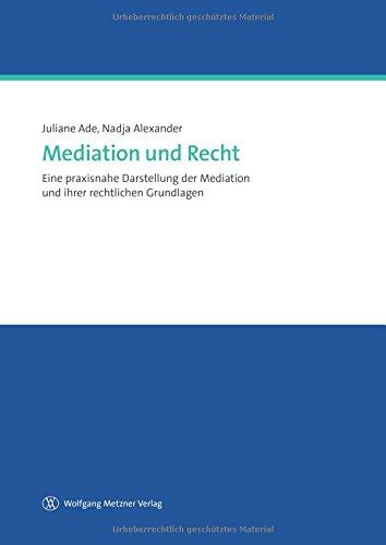 Mediation und Recht: Eine praxisnahe Darstellung der Medition und ihrer rechtlichen Grundlagen