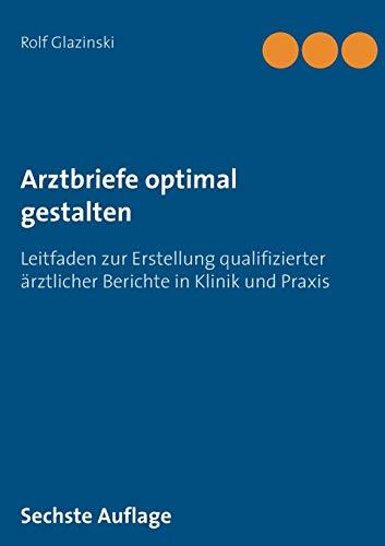 Arztbriefe optimal gestalten: Leitfaden zur Erstellung qualifizierter ärztlicher Berichte in Klinik und Praxis