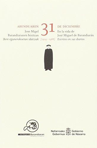 Abenduaren 31 de diciembre: Jose Migel Barandiaranen bizitzan. En la vida de José Miguel de Barandiarán. Bere egunerokoetan idatziak (1924-1988) Escritos en sus diarios por José Miguel De Barandiarán Ayerbe