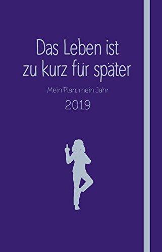 Das Leben ist zu kurz für später - Kalender: Mein Plan, mein Jahr 2019 (Was Jetzt, Meine Liebe)