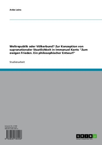 """Weltrepublik oder Völkerbund? Zur Konzeption  von supranationaler Staatlichkeit in Immanuel Kants """"Zum ewigen Frieden. Ein philosophischer Entwurf"""""""