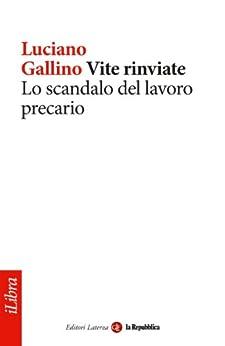 Vite rinviate. Lo scandalo del lavoro precario (iLibra) (Italian Edition) by [Gallino, Luciano, Repubblica, la, , Laterza]