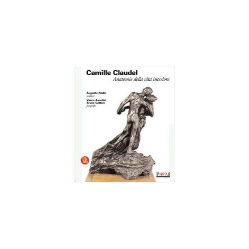 Camille Claudel. Anatomie Della Vita Interiore