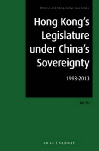 Hong Kong's Legislature Under China's Sovereignty: 1998-2013 (Chinese and Comparative Law) by Yu Gu (2015-03-05)