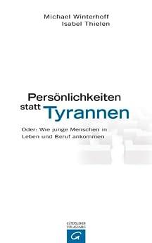 Persönlichkeiten statt Tyrannen: Oder: Wie junge Menschen in Leben und Beruf ankommen von [Winterhoff, Michael, Thielen, Isabel]