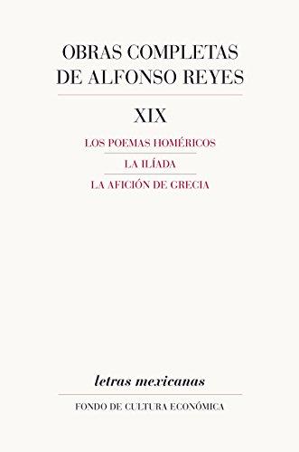 Obras completas, XIX. Los poemas homéricos, La Ilíada, La afición de Grecia (Letras Mexicanas) por Alfonso Reyes