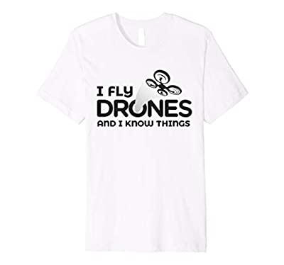 I Fly Drones And I Know Things Funny Tee Drone Pilot Gift