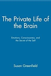 The Private Life of the Brain: Emotions, Consciousness, and the Secret of the Self by Susan A. Greenfield (2001-05-11)
