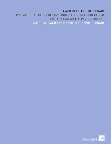 Catalogue of the Library: Prepared by the Secretary Under the Direction of the Library Committee (V.2) (1900-02) por American Society of Civil Engineers. Library