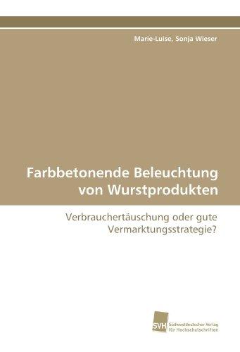 Farbbetonende Beleuchtung von Wurstprodukten: Verbrauchertäuschung oder gute Vermarktungsstrategie? por Marie-Luise, Sonja Wieser