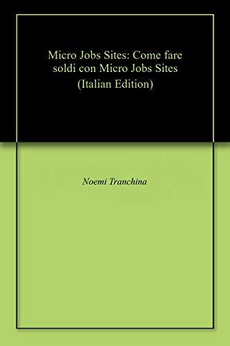 Micro Jobs Sites: Come fare soldi con Micro Jobs Sites (Italian Edition)