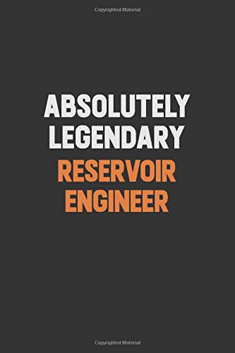 Absolutely Legendary Reservoir Engineer: Inspirational life quote blank lined Notebook 6x9 matte finish (Reservoir Engineer)
