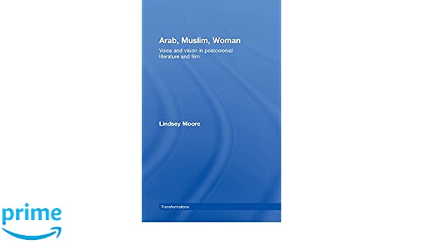 Arab, Muslim, Woman: Voice and Vision in Postcolonial Literature and Film (Transformations)