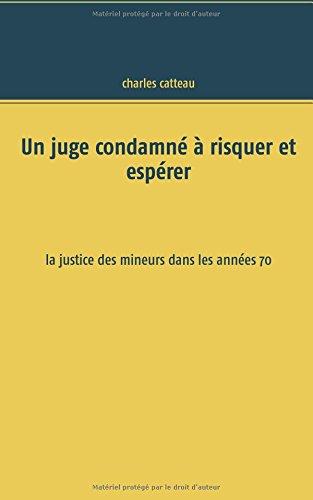 Un juge condamné à risquer et espérer : La justice des mineurs dans les années 70 par Charles Catteau