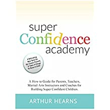 Super Confidence Academy: A How to Guide for Parents, Teachers, Martial Arts Instructors and Coaches for Building Super Confident Children. (English Edition)