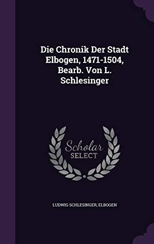 Die Chronik Der Stadt Elbogen, 1471-1504, Bearb. Von L. Schlesinger - Schlesinger Classic Collection