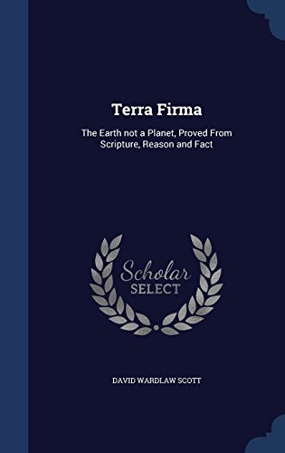 Terra Firma: The Earth Not a Planet, Proved from Scripture, Reason and Fact by David Wardlaw Scott (2015-08-24)